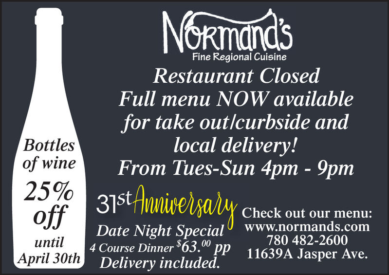 NORmandsFine Regional CuisineRestaurant ClosedFull menu NOW availablefor take outlcurbside andlocal delivery!From Tues-Sun 4pm - 9pmBottlesof wine25% 31st AnnicersalyoffDate Night Special4 Course Dinner 63.00 ppApril 30th Delivery included.Check out our menu:www.normands.com780 482-260011639A Jasper Ave.until NORmands Fine Regional Cuisine Restaurant Closed Full menu NOW available for take outlcurbside and local delivery! From Tues-Sun 4pm - 9pm Bottles of wine 25% 31st Annicersaly off Date Night Special 4 Course Dinner 63.00 pp April 30th Delivery included. Check out our menu: www.normands.com 780 482-2600 11639A Jasper Ave. until