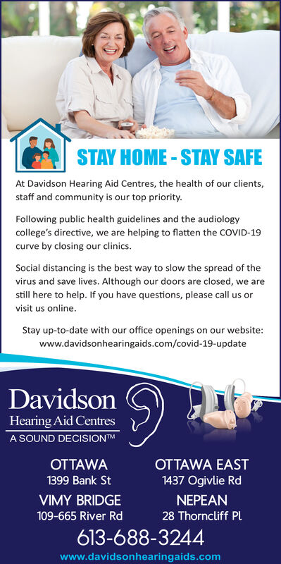 STAY HOME - STAY SAFEAt Davidson Hearing Aid Centres, the health of our clients,staff and community is our top priority.Following public health guidelines and the audiologycollege's directive, we are helping to flatten the COVID-19curve by closing our clinics.Social distancing is the best way to slow the spread of thevirus and save lives. Although our doors are closed, we arestill here to help. If you have questions, please call us orvisit us online.Stay up-to-date with our office openings on our website:www.davidsonhearingaids.com/covid-19-updateDavidsonHearing Aid CentresA SOUND DECISIONTMOTTAWAOTTAWA EAST1399 Bank St1437 Ogivlie RdVIMY BRIDGENEPEAN109-665 River Rd28 Thorncliff PL613-688-3244www.davidsonhearingaids.com STAY HOME - STAY SAFE At Davidson Hearing Aid Centres, the health of our clients, staff and community is our top priority. Following public health guidelines and the audiology college's directive, we are helping to flatten the COVID-19 curve by closing our clinics. Social distancing is the best way to slow the spread of the virus and save lives. Although our doors are closed, we are still here to help. If you have questions, please call us or visit us online. Stay up-to-date with our office openings on our website: www.davidsonhearingaids.com/covid-19-update Davidson Hearing Aid Centres A SOUND DECISIONTM OTTAWA OTTAWA EAST 1399 Bank St 1437 Ogivlie Rd VIMY BRIDGE NEPEAN 109-665 River Rd 28 Thorncliff PL 613-688-3244 www.davidsonhearingaids.com