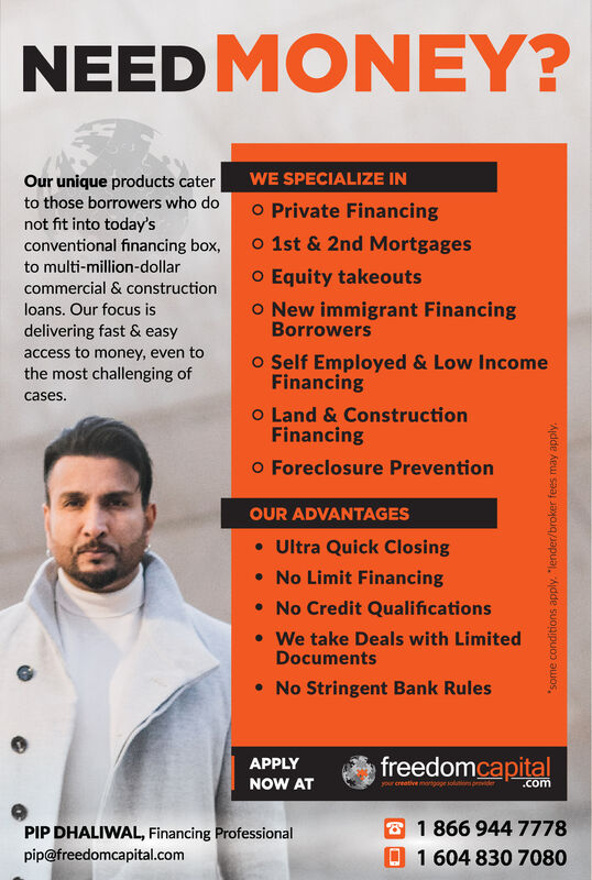 """NEED MONEY?WE SPECIALIZE INOur unique products caterto those borrowers who donot fit into today'sconventional financing box,to multi-million-dollarO Private Financingo 1st & 2nd Mortgageso Equity takeoutsO New immigrant Financingcommercial & constructionloans. Our focus isdelivering fast & easyBorrowersaccess to money, even tothe most challenging ofO Self Employed & Low IncomeFinancingcases.o Land & ConstructionFinancingo Foreclosure PreventionOUR ADVANTAGES Ultra Quick Closing No Limit Financing No Credit Qualifications We take Deals with LimitedDocuments No Stringent Bank RulesfreedomcapitalAPPLYNOW AT.comyour creative morngoge solatinPIP DHALIWAL, Financing Professionalpip@freedomcapital.com8 1 866 944 77781 604 830 7080*some conditions apply. """"lender/broker fees may apply. NEED MONEY? WE SPECIALIZE IN Our unique products cater to those borrowers who do not fit into today's conventional financing box, to multi-million-dollar O Private Financing o 1st & 2nd Mortgages o Equity takeouts O New immigrant Financing commercial & construction loans. Our focus is delivering fast & easy Borrowers access to money, even to the most challenging of O Self Employed & Low Income Financing cases. o Land & Construction Financing o Foreclosure Prevention OUR ADVANTAGES  Ultra Quick Closing  No Limit Financing  No Credit Qualifications  We take Deals with Limited Documents  No Stringent Bank Rules freedomcapital APPLY NOW AT .com your creative morngoge solatin PIP DHALIWAL, Financing Professional pip@freedomcapital.com 8 1 866 944 7778 1 604 830 7080 *some conditions apply. """"lender/broker fees may apply."""