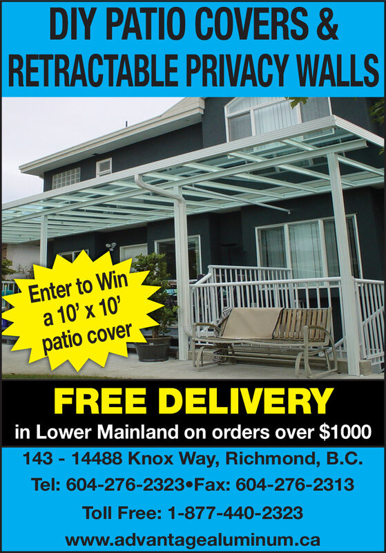 DY PATIO COVERS &RETRACTABLE PRIVACY WALLSEnter to Wina 10' x 10'patio coverFREE DELIVERYin Lower Mainland on orders over $1000143 - 14488 Knox Way, Richmond, B.C.Tel: 604-276-2323 Fax: 604-276-2313Toll Free: 1-877-440-2323www.advantagealuminum.ca DY PATIO COVERS & RETRACTABLE PRIVACY WALLS Enter to Win a 10' x 10' patio cover FREE DELIVERY in Lower Mainland on orders over $1000 143 - 14488 Knox Way, Richmond, B.C. Tel: 604-276-2323 Fax: 604-276-2313 Toll Free: 1-877-440-2323 www.advantagealuminum.ca