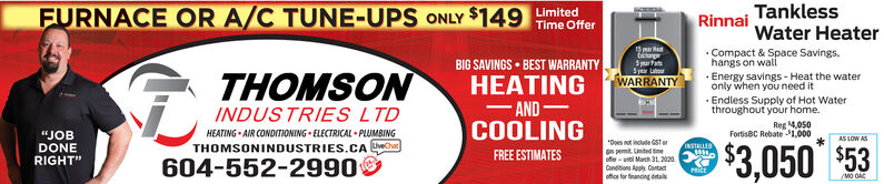 """FURNACE OR A/C TUNE-UPS ONLY $149 mitedRinnaiTanklessWater Heater. Compact & Space Savings,Time OffertietagSpa PatsSyer LaborBIG SAVINGS  BEST WARRANTYHEATINGhangs on wall· Energy savings - Heat the wateronly when you need it· Endless Supply of Hot Waterthroughout your home.WARRANTYTHOMSONINDUSTRIES LTDHEATING  AIR CONDITIONING - ELECTRICAL  PLUMBINGTHOMSONINDUSTRIES.CA ch604-552-2990AND-COOLINGFREE ESTIMATESReg 4.050FortisBC Rebate $1,000""""JOBDONERIGHT""""""""Does not include GSTerAS LOW ASINSULLEDs pemit Linted imeoffer-unt Mach 31, 2020Conditions Apoly. Cantact$3,050 $53PitEoffior for fnancing detaMO OAC FURNACE OR A/C TUNE-UPS ONLY $149 mited Rinnai Tankless Water Heater . Compact & Space Savings, Time Offer tietag Spa Pats Syer Labor BIG SAVINGS  BEST WARRANTY HEATING hangs on wall · Energy savings - Heat the water only when you need it · Endless Supply of Hot Water throughout your home. WARRANTY THOMSON INDUSTRIES LTD HEATING  AIR CONDITIONING - ELECTRICAL  PLUMBING THOMSONINDUSTRIES.CA ch 604-552-2990 AND- COOLING FREE ESTIMATES Reg 4.050 FortisBC Rebate $1,000 """"JOB DONE RIGHT"""" """"Does not include GSTer AS LOW AS INSULLED s pemit Linted ime offer-unt Mach 31, 2020 Conditions Apoly. Cantact $3,050 $53 PitE offior for fnancing deta MO OAC"""