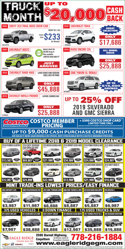 """TRUCKUP TOMONTH 20,000CASHBACK2020 CHEVY 2CX TRAIL BOSS CREW CAB2010 CHEVROLET TRAXGREATMSP SS1.13SELECTION%%24233LeaseONLY$17,686Weeklynesees020 CHEVROLET BOLTS2019 BUICK ENCORE CXL.ie about theS6.000 SerapNew avalableLMTED AVARABLITYALL WHEELDRIVEONLYJUSTARRIVED$25,8882019 CHEVROLET TAHOE 4WDLR UMAE Y ONATONVERDE GREAT FIR TOMNG2020 GMC YUKON XL DENALIUP TO$15,000SAVINGSONLY$45,8882015 CHEVROLET IMPALA PREMIER LEATNER, SUNRODE MAVUP TO 25% OFF2019 SILVERADOAND GMC SIERRAONLY$25,888COSTCO COSTCO MEMBER +$500 COSTCO SHOP CARD""""WHOLESALELIMITED TIME ONLYPRICINGUP TO $9,000 CASH PURCHASE CREDITSON SELECT NEW 2020 MODELS IN STOCK. NOT STACKABLE WITH COSTCO MEMBER PRICING.BUY OF A LIFETIME 2018 & 2019 MODEL CLEARANCE2018 HYUNDAI ELANTRA CEVY SLVERADO2019 MSSAN DASHDAI AMO 2019 INFNTIOXSO ANO aYUNDA TICSON SE ANO 2019 DOOGE CHARGER SKT3500 CREW CAR AWO$13,587$21,9882018 MSSAN SENTRA SV ESAN MRANO SVAND 2018 NSSAN MAXIMA SY 2018 MSSAN ALTMA SV$69,887$34,988$24,887$24,8882014 DDE GAND CARAAI S 2018 CHEVY CRUZE T$12,887$24,888$22,988$13,988$21,988$16,887MINT TRADE-INS LOWEST PRICES/EASY FINANCE2008 VOLKSWAGEN EDS 2n GMC TERRAIN AWD 206 GMC YUKON L AND SN AND VAA LIM n0 MAZDA32003 INFINITI G35$11,987 S8,888$8,887O DOWN FINANCE$6,987175 USED TRUCKS & SUV2I MERCEDES RUN MATC 2017 HONDA PILOT EXL SLVERADO CREW OND$5,887$3,987375 USED VEHICLES2011 BUICK ENCLAVACURA MOK EUTE ANO 2015 CHEVY CRUZE$7,987$38,888 $8,888$12,987 $35,888 $15,8882595 Barnet Highway, 778-216-1884www.eagleridgegm.comEAGLE RIDGE Coquitlam Cam Centrel2 blocks west ofChevrolet Buick CMC TRUCK UP TO MONTH 20,000 CASH BACK 2020 CHEVY 2CX TRAIL BOSS CREW CAB 2010 CHEVROLET TRAX GREAT MSP SS1.13 SELECTION %%24233 Lease ONLY $17,686 Weekly nesees 020 CHEVROLET BOLTS 2019 BUICK ENCORE CXL. ie about the S6.000 Serap New avalable LMTED AVARABLITY ALL WHEEL DRIVE ONLY JUST ARRIVED $25,888 2019 CHEVROLET TAHOE 4WD LR UMAE Y ONATON VERDE GREAT FIR TOMNG 2020 GMC YUKON XL DENALI UP TO $15,000 SAVINGS ONLY $45,888 2015 CHEV"""