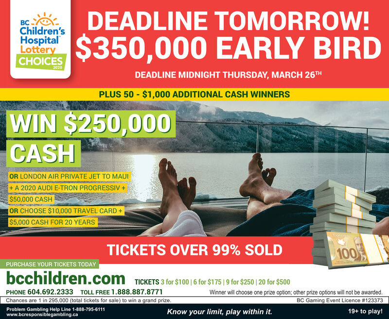 DEADLINE TOMORROW!.Children'sHospitalLotteryCHOICES$350,000 EARLY BIRD2020DEADLINE MIDNIGHT THURSDAY, MARCH 26THPLUS 50 - $1,000 ADDITIONAL CASH WINNERSWIN $250,000CASHOR LONDON AIR PRIVATE JET TO MAUI+ A 2020 AUDI E-TRON PROGRESSIV +$50,000 CASHOR CHOOSE $10,000 TRAVEL CARD +$5,000 CASH FOR 20 YEARSConnelTICKETS OVER 99% SOLD100PURCHASE YOUR TICKETS TODAYbcchildren.com TICKETS 3 for $100 | 6 for $175 | 9 for $250 | 20 for $500Winner will choose one prize option; other prize options will not be awarded.BC Gaming Event Licence #123373PHONE 604.692.2333 TOLL FREE 1.888.887.8771Chances are 1 in 295,000 (total tickets for sale) to win a grand prize.Problem Gambling Help Line 1-888-795-6111www.bcresponsiblegambling.caKnow your limit, play within it.19+ to play! DEADLINE TOMORROW! . Children's Hospital Lottery CHOICES $350,000 EARLY BIRD 2020 DEADLINE MIDNIGHT THURSDAY, MARCH 26TH PLUS 50 - $1,000 ADDITIONAL CASH WINNERS WIN $250,000 CASH OR LONDON AIR PRIVATE JET TO MAUI + A 2020 AUDI E-TRON PROGRESSIV + $50,000 CASH OR CHOOSE $10,000 TRAVEL CARD + $5,000 CASH FOR 20 YEARS Connel TICKETS OVER 99% SOLD 100 PURCHASE YOUR TICKETS TODAY bcchildren.com TICKETS 3 for $100 | 6 for $175 | 9 for $250 | 20 for $500 Winner will choose one prize option; other prize options will not be awarded. BC Gaming Event Licence #123373 PHONE 604.692.2333 TOLL FREE 1.888.887.8771 Chances are 1 in 295,000 (total tickets for sale) to win a grand prize. Problem Gambling Help Line 1-888-795-6111 www.bcresponsiblegambling.ca Know your limit, play within it. 19+ to play!