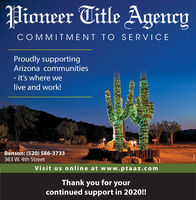 Pioneer Title AgencyCOMMITMENT TO SERVICEProudly supportingArizona communities- it's where welive and work!Benson: (520) 586-3733363 W. 4th StreetVisit us online at w ww.ptaaz.comThank you for yourcontinued support in 2020!!D68942 Pioneer Title Agency COMMITMENT TO SERVICE Proudly supporting Arizona communities - it's where we live and work! Benson: (520) 586-3733 363 W. 4th Street Visit us online at w ww.ptaaz.com Thank you for your continued support in 2020!! D68942