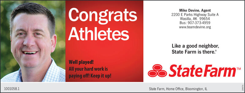 CongratsAthletesMike Devine, Agent2200 E Parks Highway Suite AWasilla, AK 99654Bus: 907-373-4959www.teamdevine.orgLike a good neighbor,State Farm is there.Well played!All your hard work ispaying off! Keep it up!State FarmTM1001058.1State Farm, Home 0ffice, Bloomington, IL Congrats Athletes Mike Devine, Agent 2200 E Parks Highway Suite A Wasilla, AK 99654 Bus: 907-373-4959 www.teamdevine.org Like a good neighbor, State Farm is there. Well played! All your hard work is paying off! Keep it up! State Farm TM 1001058.1 State Farm, Home 0ffice, Bloomington, IL