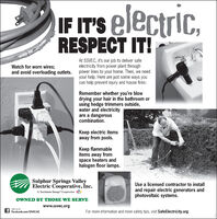 """IF IT'S electric.IC,RESPECT IT!At SSVEC, it's our job to deliver safeelectricity from power plant throughpower lines to your home. Then, we needyour help. Here are just some ways youcan help prevent injury and house fires:Watch for worn wires;and avoid overloading outlets.Remember whether you're blowdrying your hair in the bathroom orusing hedge trimmers outside,water and electricityare a dangerouscombination.Keep electric itemsaway from pools.Keep flammableitems away fromspace heaters andhalogen floor lamps.Sulphur Springs ValleyElectric Cooperative, nc.A Touchstone Energy""""CooperativeUse a licensed contractor to installand repair electric generators andphotovoltaic systems.OWNED BY THOSE WE SERVEwww.ssvec.orgLike us onFacebook.com/SSVECAZFor more information and more safety tips, visit SafeElectricity.org IF IT'S electric. IC, RESPECT IT! At SSVEC, it's our job to deliver safe electricity from power plant through power lines to your home. Then, we need your help. Here are just some ways you can help prevent injury and house fires: Watch for worn wires; and avoid overloading outlets. Remember whether you're blow drying your hair in the bathroom or using hedge trimmers outside, water and electricity are a dangerous combination. Keep electric items away from pools. Keep flammable items away from space heaters and halogen floor lamps. Sulphur Springs Valley Electric Cooperative, nc. A Touchstone Energy""""Cooperative Use a licensed contractor to install and repair electric generators and photovoltaic systems. OWNED BY THOSE WE SERVE www.ssvec.org Like us on Facebook.com/SSVECAZ For more information and more safety tips, visit SafeElectricity.org"""