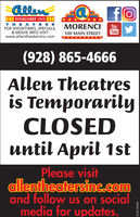 allenfoI ESTABLISHED 1912 ITHEATRESFOR SHOWTIMES, SPECIALS,& MOVIE INFO VISITwww.allentheatersinc.comMORENCIYouTube100 MAIN STREET(928) 865-4666Allen Theatresis TemporarilyCLOSEDuntil April 1stPlease visitallentheatersinc.comand follow us on socialmedia for updates.VICK276598 allen fo I ESTABLISHED 1912 I THEATRES FOR SHOWTIMES, SPECIALS, & MOVIE INFO VISIT www.allentheatersinc.com MORENCI You Tube 100 MAIN STREET (928) 865-4666 Allen Theatres is Temporarily CLOSED until April 1st Please visit allentheatersinc.com and follow us on social media for updates. VICK276598