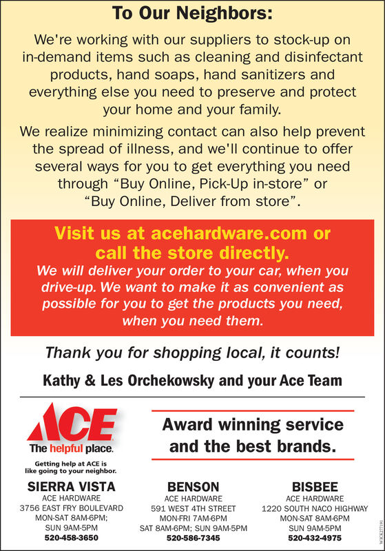 """To Our Neighbors:We're working with our suppliers to stock-up onin-demand items such as cleaning and disinfectantproducts, hand soaps, hand sanitizers andeverything else you need to preserve and protectyour home and your family.We realize minimizing contact can also help preventthe spread of illness, and we'll continue to offerseveral ways for you to get everything you needthrough """"Buy Online, Pick-Up in-store"""" or""""Buy Online, Deliver from store"""".Visit us at acehardware.com orcall the store directly.We will deliver your order to your car, when youdrive-up. We want to make it as convenient aspossible for you to get the products you need,when you need them.Thank you for shopping local, it counts!Kathy & Les Orchekowsky and your Ace TeamACEAward winning serviceThe helpful place.and the best brands.Getting help at ACE islike going to your neighbor.SIERRA VISTABENSONBISBEEACE HARDWAREACE HARDWAREACE HARDWARE3756 EAST FRY BOULEVARD591 WEST 4TH STREET1220 SOUTH NACO HIGHWAYMON-SAT 8AM-6PM;MON-FRI 7AM-6PMMON-SAT 8AM-6PMSUN 9AM-5PMSAT 8AM-6PM; SUN 9AM-5PMSUN 9AM-5PM520-432-4975520-458-3650520-586-7345 To Our Neighbors: We're working with our suppliers to stock-up on in-demand items such as cleaning and disinfectant products, hand soaps, hand sanitizers and everything else you need to preserve and protect your home and your family. We realize minimizing contact can also help prevent the spread of illness, and we'll continue to offer several ways for you to get everything you need through """"Buy Online, Pick-Up in-store"""" or """"Buy Online, Deliver from store"""". Visit us at acehardware.com or call the store directly. We will deliver your order to your car, when you drive-up. We want to make it as convenient as possible for you to get the products you need, when you need them. Thank you for shopping local, it counts! Kathy & Les Orchekowsky and your Ace Team ACE Award winning service The helpful place. and the best brands. Getting help at ACE is like going to your neighbor. SIERRA VIST"""