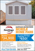 "Serial # FHAZ8RVO258SANTIAGO SILVERCREEKSantiago MOBILEHOME PARKSalesHomes starting atWE HAVE RENTALSSTARTING AT JUST$34,900$650!""Price not for all homes shown Pre-owned homes available Financing available Affordable down payments Buy with your ITIN # Veteran Assistance up to $2,500Call Today For Details!Know of anyonelooking to purchase?Send them to us &if they purchasereceive $500 at the close of escrow.*Restrictions apply for purchase only.1600 E Highway 70, Safford, AZ 85546Homes sold by Santiago SalesPhone: 928-428-6666 (888) 563-3003WICK277673 Serial # FHAZ8RVO258 SANTIAGO SILVERCREEK Santiago MOBILE HOME PARK Sales Homes starting at WE HAVE RENTALS STARTING AT JUST $34,900 $650! ""Price not for all homes shown  Pre-owned homes available  Financing available  Affordable down payments  Buy with your ITIN #  Veteran Assistance up to $2,500 Call Today For Details! Know of anyone looking to purchase? Send them to us &if they purchase receive $500 at the close of escrow. *Restrictions apply for purchase only. 1600 E Highway 70, Safford, AZ 85546 Homes sold by Santiago Sales Phone: 928-428-6666 (888) 563-3003 WICK277673"