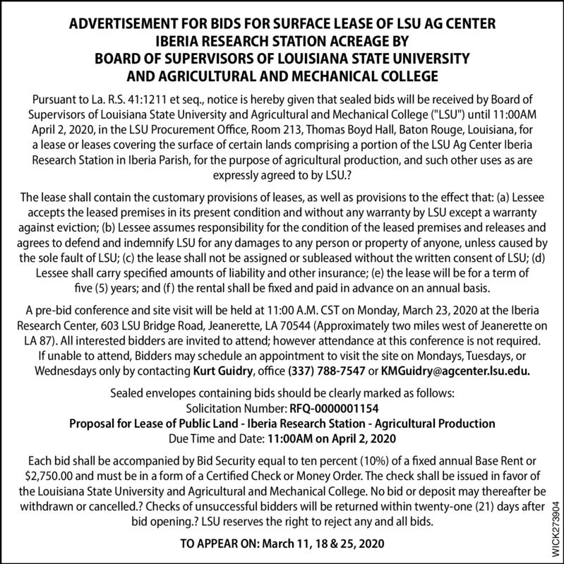 "ADVERTISEMENT FOR BIDS FOR SURFACE LEASE OF LSU AG CENTERIBERIA RESEARCH STATION ACREAGE BYBOARD OF SUPERVISORS OF LOUISIANA STATE UNIVERSITYAND AGRICULTURAL AND MECHANICAL COLLEGEPursuant to La. R.S. 41:1211 et seq., notice is hereby given that sealed bids will be received by Board ofSupervisors of Louisiana State University and Agricultural and Mechanical College (""LSU"") until 11:00AMApril 2, 2020, in the LSU Procurement Office, Room 213, Thomas Boyd Hall, Baton Rouge, Louisiana, fora lease or leases covering the surface of certain lands comprising a portion of the LSU Ag Center IberiaResearch Station in Iberia Parish, for the purpose of agricultural production, and such other uses as areexpressly agreed to by LSU.?The lease shall contain the customary provisions of leases, as well as provisions to the effect that: (a) Lesseeaccepts the leased premises in its present condition and without any warranty by LSU except a warrantyagainst eviction; (b) Lessee assumes responsibility for the condition of the leased premises and releases andagrees to defend and indemnify LSU for any damages to any person or property of anyone, unless caused bythe sole fault of LSU; (c) the lease shall not be assigned or subleased without the written consent of LSU; (d)Lessee shall carry specified amounts of liability and other insurance; (e) the lease will be for a term offive (5) years; and (f) the rental shall be fixed and paid in advance on an annual basis.A pre-bid conference and site visit will be held at 11:00 A.M. CST on Monday, March 23, 2020 at the IberiaResearch Center, 603 LSU Bridge Road, Jeanerette, LA 70544 (Approximately two miles west of Jeanerette onLA 87). All interested bidders are invited to attend; however attendance at this conference is not required.If unable to attend, Bidders may schedule an appointment to visit the site on Mondays, Tuesdays, orWednesdays only by contacting Kurt Guidry, office (337) 788-7547 or KMGuidry@agcenter.Isu.edu.Sealed envelopes containing bids should be clearly marked as follows:Solicitation Number: RFQ-0000001154Proposal for Lease of Public Land - Iberia Research Station - Agricultural ProductionDue Time and Date: 11:00AM on April 2, 2020Each bid shall be accompanied by Bid Security equal to ten percent (10%) of a fixed annual Base Rent or$2,750.00 and must be in a form of a Certified Check or Money Order. The check shall be issued in favor ofthe Louisiana State University and Agricultural and Mechanical College. No bid or deposit may thereafter bewithdrawn or cancelled.? Checks of unsuccessful bidders will be returned within twenty-one (21) days afterbid opening.? LSU reserves the right to reject any and all bids.TO APPEAR ON: March 11, 18 & 25, 2020WICK273904 ADVERTISEMENT FOR BIDS FOR SURFACE LEASE OF LSU AG CENTER IBERIA RESEARCH STATION ACREAGE BY BOARD OF SUPERVISORS OF LOUISIANA STATE UNIVERSITY AND AGRICULTURAL AND MECHANICAL COLLEGE Pursuant to La. R.S. 41:1211 et seq., notice is hereby given that sealed bids will be received by Board of Supervisors of Louisiana State University and Agricultural and Mechanical College (""LSU"") until 11:00AM April 2, 2020, in the LSU Procurement Office, Room 213, Thomas Boyd Hall, Baton Rouge, Louisiana, for a lease or leases covering the surface of certain lands comprising a portion of the LSU Ag Center Iberia Research Station in Iberia Parish, for the purpose of agricultural production, and such other uses as are expressly agreed to by LSU.? The lease shall contain the customary provisions of leases, as well as provisions to the effect that: (a) Lessee accepts the leased premises in its present condition and without any warranty by LSU except a warranty against eviction; (b) Lessee assumes responsibility for the condition of the leased premises and releases and agrees to defend and indemnify LSU for any damages to any person or property of anyone, unless caused by the sole fault of LSU; (c) the lease shall not be assigned or subleased without the written consent of LSU; (d) Lessee shall carry specified amounts of liability and other insurance; (e) the lease will be for a term of five (5) years; and (f) the rental shall be fixed and paid in advance on an annual basis. A pre-bid conference and site visit will be held at 11:00 A.M. CST on Monday, March 23, 2020 at the Iberia Research Center, 603 LSU Bridge Road, Jeanerette, LA 70544 (Approximately two miles west of Jeanerette on LA 87). All interested bidders are invited to attend; however attendance at this conference is not required. If unable to attend, Bidders may schedule an appointment to visit the site on Mondays, Tuesdays, or Wednesdays only by contacting Kurt Guidry, office (337) 788-7547 or KMGuidry@agcenter.Isu.edu. Sealed envelopes containing bids should be clearly marked as follows: Solicitation Number: RFQ-0000001154 Proposal for Lease of Public Land - Iberia Research Station - Agricultural Production Due Time and Date: 11:00AM on April 2, 2020 Each bid shall be accompanied by Bid Security equal to ten percent (10%) of a fixed annual Base Rent or $2,750.00 and must be in a form of a Certified Check or Money Order. The check shall be issued in favor of the Louisiana State University and Agricultural and Mechanical College. No bid or deposit may thereafter be withdrawn or cancelled.? Checks of unsuccessful bidders will be returned within twenty-one (21) days after bid opening.? LSU reserves the right to reject any and all bids. TO APPEAR ON: March 11, 18 & 25, 2020 WICK273904"