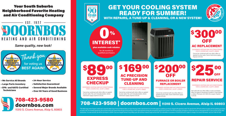 Your South SuburbsGET YOUR COOLING SYSTEMREADY FOR SUMMER!SILVICENeighborhood Favorite Heatingand Air Conditioning Company90YEARSWITH REPAIRS, A TUNE-UP & CLEANING, OR A NEW SYSTEM!EST. 19270ORNBOS0%$30000HEATING AND AIR CONDITIONINGINTERESTOFFSame quality, new look!AC REPLACEMENTplus available cash rebatesDoooS HETNG AND AR CONDTONIOfor 36 months toqualified purchasersSouthtownBEST OFCHICAGO'SSOUTHLAND for voting us SOUTHLANDSouthtownBEST orCHICAGO'SThank youCao ecoed withayer eppled prior es Sone ictona applyEspies o00 $169 00 $200° $25%BEST AGAIN!0020182019OFFOFFEXPRESSCCKUPAC PRECISIONTUNE-UP ANDREPAIR SERVICE We Service All Brands Large Parts Inventory EPA- and NATE-Certified  Several Major Brands Available 24-Hour ServiceFURNACE OR BOILERCLEANINGREPLACEMENT Satistaction GuaranteedDOoecoATO AND A CONomonnapooosA AND A CONnoDoomes HEATO AND ARCONonono00OCEROt,NSTechnicians Over 90 Years of Good Businesse combinedh ther offenoppledEces bos oneCanno be conbined th oher senocoledes er te b omesitone y eNtveltehyoer ofeor prior prchaesMay eyo todinoloracs ice por unt we me copon Epooled to pror Some neicton cols708-423-9580doornbos.com11310 S. Cicero Avenue, Alsip IL 60803708-423-9580 | doornbos.com 11310 S.Cicero Avenue, Alsip IL 60803 Your South Suburbs GET YOUR COOLING SYSTEM READY FOR SUMMER! SILVICE Neighborhood Favorite Heating and Air Conditioning Company 90 YEARS WITH REPAIRS, A TUNE-UP & CLEANING, OR A NEW SYSTEM! EST. 1927 0ORNBOS 0% $30000 HEATING AND AIR CONDITIONING INTEREST OFF Same quality, new look! AC REPLACEMENT plus available cash rebates DoooS HETNG AND AR CONDTONIO for 36 months to qualified purchasers Southtown BEST OF CHICAGO'S SOUTHLAND for voting us SOUTHLAND Southtown BEST or CHICAGO'S Thank you Cao ecoed withayer e ppled prior es Sone ictona apply Espies o 00 $169 00 $200° $25% BEST AGAIN! 00 2018 2019 OFF OFF EXPRESS CCKUP AC PRECISION TUNE-UP AND REPAIR SERVICE  We Service All Brands  Large Parts Inventory  EPA- and NATE-Certified  Sever
