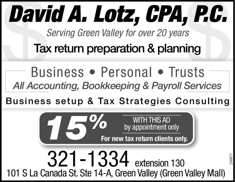 David A. Lotz, CPA, P.C.Serving Green Valley for over 20 yearsTax return preparation & planningBusiness  Personal  TrustsAll Accounting, Bookkeeping & Payroll ServicesBusiness setup & Tax Strategies Consulting15%WITH THIS ADby appointment onlyFor new tax return clients only.321-1334extension 130101 S La Canada St. Ste 14-A, Green Valley (Green Valley Mall)250977 David A. Lotz, CPA, P.C. Serving Green Valley for over 20 years Tax return preparation & planning Business  Personal  Trusts All Accounting, Bookkeeping & Payroll Services Business setup & Tax Strategies Consulting 15% WITH THIS AD by appointment only For new tax return clients only. 321-1334 extension 130 101 S La Canada St. Ste 14-A, Green Valley (Green Valley Mall) 250977