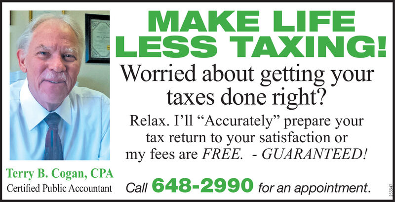 """MAKE LIFELESS TAXING!Worried about getting yourtaxes done right?Relax. I'll Accurately"""" prepare yourtax return to your satisfaction ormy fees are FREE. - GUARANTEED!Terry B. Cogan, CPACertified Public Accountant Call 648-2990 for an appointment. MAKE LIFE LESS TAXING! Worried about getting your taxes done right? Relax. I'll Accurately"""" prepare your tax return to your satisfaction or my fees are FREE. - GUARANTEED! Terry B. Cogan, CPA Certified Public Accountant Call 648-2990 for an appointment."""