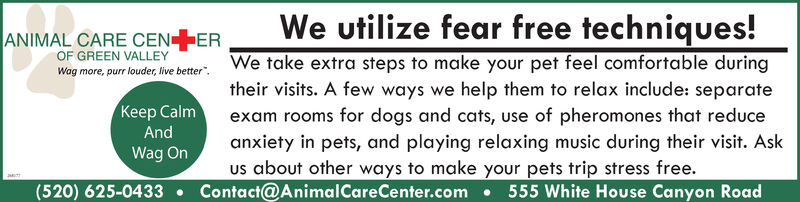 "We utilize fear free techniques!Wog more, purr ouder,live better"". We take extra steps to make your pet feel comfortable duringtheir visits. A few ways we help them to relax include: separateexam rooms for dogs and cats, use of pheromones that reduceanxiety in pets, and playing relaxing music during their visit. Askus about other ways to make your pets trip stress free.(520) 625-0433  Contact@AnimalCareCenter.com  555 White House Canyon RoadANIMAL CARE CENEROF GREEN VALLEYKeep CalmAndWag On We utilize fear free techniques! Wog more, purr ouder,live better"". We take extra steps to make your pet feel comfortable during their visits. A few ways we help them to relax include: separate exam rooms for dogs and cats, use of pheromones that reduce anxiety in pets, and playing relaxing music during their visit. Ask us about other ways to make your pets trip stress free. (520) 625-0433  Contact@AnimalCareCenter.com  555 White House Canyon Road ANIMAL CARE CENER OF GREEN VALLEY Keep Calm And Wag On"