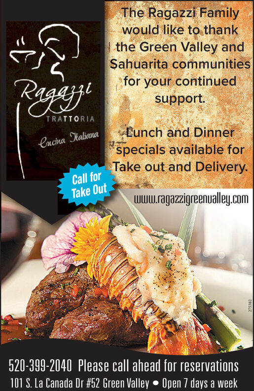 The Ragazzi Familywould like to thankthe Green Valley andSahuarita communitiesPagayifor your continuedsupport.TRATTORIAEunch and Dinnerspecials available forTake out and Delivery.Cucina HalianaCall forTake Outwww.ragazzigreenualley.com520-399-2040 Please call ahead for reservations101 S. La Canada Dr #52 Green Valley  Open 7 days a week275382 The Ragazzi Family would like to thank the Green Valley and Sahuarita communities Pagayi for your continued support. TRATTORIA Eunch and Dinner specials available for Take out and Delivery. Cucina Haliana Call for Take Out www.ragazzigreenualley.com 520-399-2040 Please call ahead for reservations 101 S. La Canada Dr #52 Green Valley  Open 7 days a week 275382