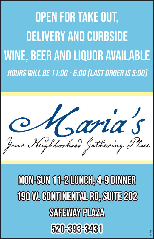 OPEN FOR TAKE OUT,DELIVERY AND CURBSIDEWINE, BEER AND LIQUOR AVAILABLEHOURS WILL BE 11:00 - 6:00 (LAST ORDER IS 5:00)Maria'sJaun Kighlorkord Githeningy PlaseMON-SUN 11-2 LUNCH; 4-9 DINNER190 W. CONTINENTAL RD, SUITE 202SAFEWAY PLAZA520-393-3431275412 OPEN FOR TAKE OUT, DELIVERY AND CURBSIDE WINE, BEER AND LIQUOR AVAILABLE HOURS WILL BE 11:00 - 6:00 (LAST ORDER IS 5:00) Maria's Jaun Kighlorkord Githeningy Plase MON-SUN 11-2 LUNCH; 4-9 DINNER 190 W. CONTINENTAL RD, SUITE 202 SAFEWAY PLAZA 520-393-3431 275412