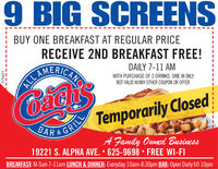 BUY ONE BREAKFAST AT REGULAR PRICERECEIVE 2ND BREAKFAST FREE!AMERICARSDAILY 7-11 AMALLWITH PURCHASE OF 2 DRINKS. DINE IN ONLY.NOT VALID W/ANY OTHER COUPON OR OFFER.BAR S GRI Temporarily ClosedGRILLA Family Ouned Business19221 S. ALPHA AVE.  625-9698  FREE WI-FIBREAKFAST: M-Sun 7-11am LUNCH & DINNER: Everyday 10am-8:30pm BAR: Open Daily till 10pm275421 BUY ONE BREAKFAST AT REGULAR PRICE RECEIVE 2ND BREAKFAST FREE! AMERICARS DAILY 7-11 AM ALL WITH PURCHASE OF 2 DRINKS. DINE IN ONLY. NOT VALID W/ANY OTHER COUPON OR OFFER. BAR S GRI Temporarily Closed GRILL A Family Ouned Business 19221 S. ALPHA AVE.  625-9698  FREE WI-FI BREAKFAST: M-Sun 7-11am LUNCH & DINNER: Everyday 10am-8:30pm BAR: Open Daily till 10pm 275421