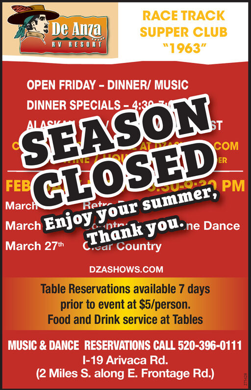 "RACE TRACKEDe AnzaSUPPER CLUBRV RESORT""1963""OPEN FRIDAY - DINNER/ MUSICSEASON,CLOSEDDINNER SPECIALS - 4:30ALASKCOMINEERFEBISaRtc PMEnjoy your summer,ntr.MarchRetrMarchThank you.ne DanceCear CountryMarch 27thDZASHOWS.COMTable Reservations available 7 daysprior to event at $5/person.Food and Drink service at TablesMUSIC & DANCE RESERVATIONS CALL 520-396-0111I-19 Arivaca Rd.(2 Miles S. along E. Frontage Rd.) RACE TRACK EDe Anza SUPPER CLUB RV RESORT ""1963"" OPEN FRIDAY - DINNER/ MUSIC SEASON, CLOSED DINNER SPECIALS - 4:30 ALASK COM INE ER FEB ISaRtc PM Enjoy your summer, ntr. March Retr March Thank you.ne Dance Cear Country March 27th DZASHOWS.COM Table Reservations available 7 days prior to event at $5/person. Food and Drink service at Tables MUSIC & DANCE RESERVATIONS CALL 520-396-0111 I-19 Arivaca Rd. (2 Miles S. along E. Frontage Rd.)"
