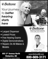 """BeltoneYour journeyto betterhearingstartshereBeltoneHearing Instruments""""You need to hear what Beltone can do for you.""""Largest DispenserLowest Prices Free Hearing Exams Digital DemonstrationsRepairs On All Makes &ModelsNathan VossND Licensed - MN Certified602 2nd Avenue Northwww.BeltoneND.comWahpeton, ND800-669-3171(Jacklitch Insurance Agency Building)269877 Beltone Your journey to better hearing starts here Beltone Hearing Instruments """"You need to hear what Beltone can do for you."""" Largest Dispenser Lowest Prices  Free Hearing Exams  Digital Demonstrations Repairs On All Makes & Models Nathan Voss ND Licensed - MN Certified 602 2nd Avenue North www.BeltoneND.com Wahpeton, ND 800-669-3171 (Jacklitch Insurance Agency Building) 269877"""