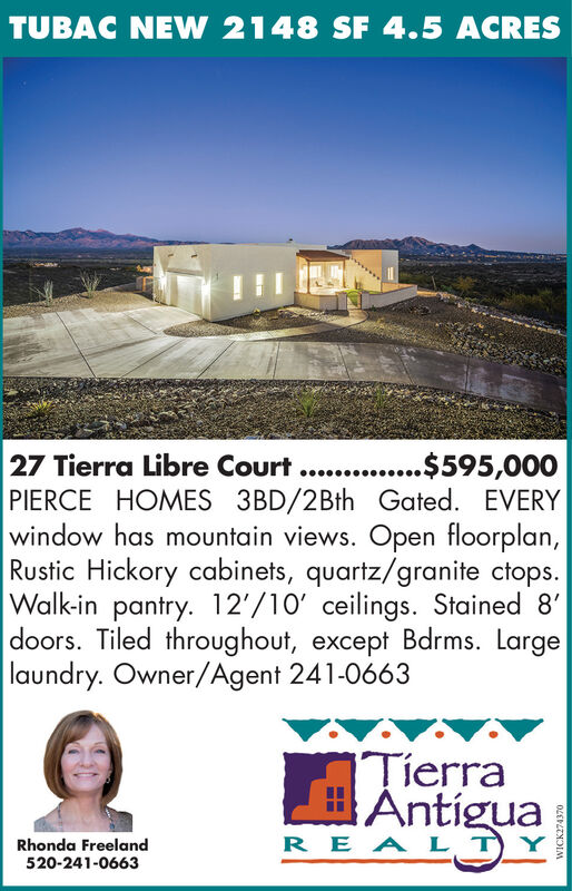 TUBAC NEW 2148 SF 4.5 ACRES27 Tierra Libre Court .. ....$595,000PIERCE HOMES 3BD/2Bth Gated. EVERYwindow has mountain views. Open floorplan,Rustic Hickory cabinets, quartz/granite ctops.Walk-in pantry. 12'/10' ceilings. Stained 8'doors. Tiled throughout, except Bdrms. Largelaundry. Owner/Agent 241-0663TierraAntíguaREA L TRhonda Freeland520-241-06630LEDLZNDIM TUBAC NEW 2148 SF 4.5 ACRES 27 Tierra Libre Court .. ....$595,000 PIERCE HOMES 3BD/2Bth Gated. EVERY window has mountain views. Open floorplan, Rustic Hickory cabinets, quartz/granite ctops. Walk-in pantry. 12'/10' ceilings. Stained 8' doors. Tiled throughout, except Bdrms. Large laundry. Owner/Agent 241-0663 Tierra Antígua REA L T Rhonda Freeland 520-241-0663 0LEDLZNDIM