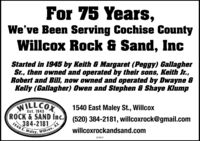 For 75 Years,We've Been Serving Cochise CountyWillcox Rock & Sand, IncStarted in 1945 by Keith & Margaret (Peggy) GallagherSr., then owned and operated by their sons, Keith Jr.,Robert and Bill, now owned and operated by Dwayne &Kelly (Gallagher) Owen and Stephen & Shaye KlumpWILLCOX1540 East Maley St., WillcoxEst. 1945ROCK &SAND Inc. (520) 384-2181, willcoxrock@gmail.com384-21811540 E. MaleyAZWilcox,willcoxrockandsand.com274511 For 75 Years, We've Been Serving Cochise County Willcox Rock & Sand, Inc Started in 1945 by Keith & Margaret (Peggy) Gallagher Sr., then owned and operated by their sons, Keith Jr., Robert and Bill, now owned and operated by Dwayne & Kelly (Gallagher) Owen and Stephen & Shaye Klump WILLCOX 1540 East Maley St., Willcox Est. 1945 ROCK &SAND Inc. (520) 384-2181, willcoxrock@gmail.com 384-2181 1540 E. Maley AZ Wilcox, willcoxrockandsand.com 274511