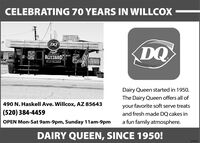 CELEBRATING 70 YEARS IN WILLCOXDQBLIZZARDMENUDairy Queen started in 1950.The Dairy Queen offers all of490 N. Haskell Ave. Willcox, AZ 85643your favorite soft serve treats(520) 384-4459and fresh made DQ cakes inOPEN Mon-Sat 9am-9pm, Sunday 11am-9pma fun family atmosphere.DAIRY QUEEN, SINCE 1950!274515 CELEBRATING 70 YEARS IN WILLCOX DQ BLIZZARD MENU Dairy Queen started in 1950. The Dairy Queen offers all of 490 N. Haskell Ave. Willcox, AZ 85643 your favorite soft serve treats (520) 384-4459 and fresh made DQ cakes in OPEN Mon-Sat 9am-9pm, Sunday 11am-9pm a fun family atmosphere. DAIRY QUEEN, SINCE 1950! 274515