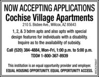 NOW ACCEPTING APPLICATIONSCochise Village Apartments210 S. Bisbee Ave., Willcox, AZ 856431,2, & 3 bdrm apts and also apts with specialdesign features for individuals with a disability.Inquire as to the availability of subsidy.Call (520) 384-4884, Mon-Fri, 1:00 p.m. to 5:00 p.m.TDD# 1-800-367-8939This institution is an equal opportunity provider and employer.EQUAL HOUSING OPPORTUNITY. EQUAL OPPORTUNITY ACCESS.WICK276947 NOW ACCEPTING APPLICATIONS Cochise Village Apartments 210 S. Bisbee Ave., Willcox, AZ 85643 1,2, & 3 bdrm apts and also apts with special design features for individuals with a disability. Inquire as to the availability of subsidy. Call (520) 384-4884, Mon-Fri, 1:00 p.m. to 5:00 p.m. TDD# 1-800-367-8939 This institution is an equal opportunity provider and employer. EQUAL HOUSING OPPORTUNITY. EQUAL OPPORTUNITY ACCESS. WICK276947