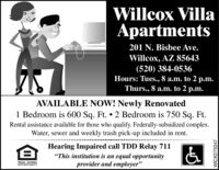"""Willcox VillaApartments201 N. Bisbee Ave.Willcox, AZ 85643(520) 384-0536Hours: Tues., 8 a.m. to 2 p.m.Thurs., 8 a.m. to 2 p.m.AVAILABLE NOW! Newly Renovated1 Bedroom is 600 Sq. Ft.  2 Bedroom is 750 Sq. Ft.Rental assistance available for those who qualify. Federally-subsidized complex.Water, sewer and weekly trash pick-up included in rent.....Hearing Impaired call TDD Relay 711""""This institution is an equal opportunityprovider and employer""""EQUAL HOUSINGOPPORTUNITYWICK275347 Willcox Villa Apartments 201 N. Bisbee Ave. Willcox, AZ 85643 (520) 384-0536 Hours: Tues., 8 a.m. to 2 p.m. Thurs., 8 a.m. to 2 p.m. AVAILABLE NOW! Newly Renovated 1 Bedroom is 600 Sq. Ft.  2 Bedroom is 750 Sq. Ft. Rental assistance available for those who qualify. Federally-subsidized complex. Water, sewer and weekly trash pick-up included in rent. .... Hearing Impaired call TDD Relay 711 """"This institution is an equal opportunity provider and employer"""" EQUAL HOUSING OPPORTUNITY WICK275347"""