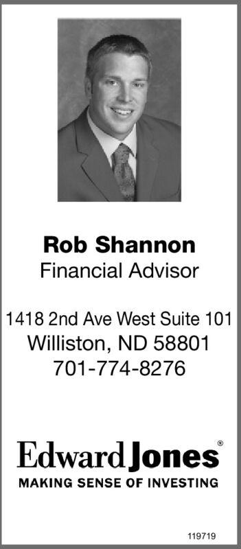 Rob ShannonFinancial Advisor1418 2nd Ave West Suite 101Williston, ND 58801701-774-8276Edward JonesMAKING SENSE OF INVESTING119719 Rob Shannon Financial Advisor 1418 2nd Ave West Suite 101 Williston, ND 58801 701-774-8276 Edward Jones MAKING SENSE OF INVESTING 119719