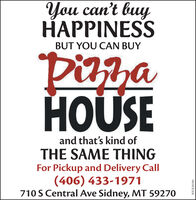 You can't buyHAPPINESSBUT YOU CAN BUYPizza33HOUSEand that's kind ofTHE SAME THINGFor Pickup and Delivery Call(406) 433-1971710 S Central Ave Sidney, MT 59270WICK265584 You can't buy HAPPINESS BUT YOU CAN BUY Pizza 33 HOUSE and that's kind of THE SAME THING For Pickup and Delivery Call (406) 433-1971 710 S Central Ave Sidney, MT 59270 WICK265584