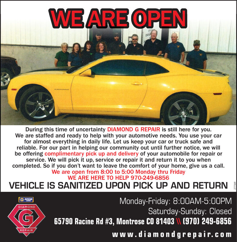 WE ARE OPENDIANDuring this time of uncertainty DIAMOND G REPAIR is still here for you.We are staffed and ready to help with your automotive needs. You use your carfor almost everything in daily life. Let us keep your car or truck safe andreliable. For our part in helping our community out until further notice, we willbe offering complimentary pick up and delivery of your automobile for repair orservice. We will pick it up, service or repair it and return it to you whencompleted. So if you don't want to leave the comfort of your home, give us a call.We are open from 8:00 to 5:00 Monday thru FridayWE ARE HERE TO HELP 970-249-6856VEHICLE IS SANITIZED UPON PICK UP AND RETURNMonday-Friday: 8:00AM-5:00PMSaturday-Sunday: Closed65790 Racine Rd #3, Montrose CO 81403 \\ (970) 249-6856AoCAREDIAMONDREPAIRwww.diamondgrepair.com WE ARE OPEN DIAN During this time of uncertainty DIAMOND G REPAIR is still here for you. We are staffed and ready to help with your automotive needs. You use your car for almost everything in daily life. Let us keep your car or truck safe and reliable. For our part in helping our community out until further notice, we will be offering complimentary pick up and delivery of your automobile for repair or service. We will pick it up, service or repair it and return it to you when completed. So if you don't want to leave the comfort of your home, give us a call. We are open from 8:00 to 5:00 Monday thru Friday WE ARE HERE TO HELP 970-249-6856 VEHICLE IS SANITIZED UPON PICK UP AND RETURN Monday-Friday: 8:00AM-5:00PM Saturday-Sunday: Closed 65790 Racine Rd #3, Montrose CO 81403 \\ (970) 249-6856 AoCARE DIAMOND REPAIR www.diamondgrepair.com