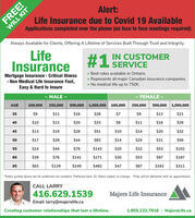 """Alert:Life Insurance due to Covid 19 AvailableWILL KITApplications completed over the phone (no face to face meetings required)Always Available for Clients, Offering A Lifetime of Services Built Through Trust and Integrity.LifeInsuranceIN CUSTOMER#1 SERVICEMortgage Insurance Critical Ilness» Non Medical Life Insurance Fast,Easy & Hard to Insure Best rates available in Ontario. Represents all major Canadian insurance companies. No medical life up to 750K.- MALE -FEMALE -AGE100,000250,000500,000 1,000,000 100,000250,000500,000 1,000,00035$9$11$16$28$7$9$13$2140$10$13$20$33$8$11$16$2645$13$19$28$51$10$14$20$3250$17$28$44$83$14$20$31$5655$24$44$76$143$20$32$53$10260$39$76$141$271$30$53$97$18765$63$129$249$482$47$87$162$311""""Rates quoted above are for preferred non smokers. Preferred term 10. Rates subject to change. 1Free will kit delivered with an appointment.CALL LARRY416.629.1539Majers Life InsuranceEmail: larry@majerslife.caCreating customer relationships that last a lifetime.1.855.222.7816 
