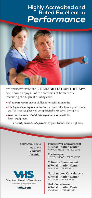 "Highly Accredited andRated Excellent inPerformanceWE BELIEVE THAT WHILE IN REHABILITATION THERAPY,you should enjoy all of the comforts of home whilereceiving the highest quality care.All private rooms on our skilled & rehabilitation units- The highest quality rehabilitation care provided by our professionalstaff of licensed physical, occupational and speech therapists- New and modern rehabilitation gymnasiums with thelatest equipmentLocally owned and operated by your friends and neighborsContact us aboutany of ourPeninsulaJames River Convalescent& Rehabilitation CenterNEWPORT NEWS / 757.595.2273facilities:The NewportNEWPORT NEWS / 757.595.3733Coliseum Convalescent& Rehabilitation CenterHAMPTON / 757.827.8953VHSNorthampton Convalescent& Rehabilitation CenterHAMPTON / 757.826.4922Virginia Health Services""In the care of people you know""York Convalescent& Rehabilitation Centervahs.comYORKTOWN / 757.898.1491 Highly Accredited and Rated Excellent in Performance WE BELIEVE THAT WHILE IN REHABILITATION THERAPY, you should enjoy all of the comforts of home while receiving the highest quality care. All private rooms on our skilled & rehabilitation units - The highest quality rehabilitation care provided by our professional staff of licensed physical, occupational and speech therapists - New and modern rehabilitation gymnasiums with the latest equipment Locally owned and operated by your friends and neighbors Contact us about any of our Peninsula James River Convalescent & Rehabilitation Center NEWPORT NEWS / 757.595.2273 facilities: The Newport NEWPORT NEWS / 757.595.3733 Coliseum Convalescent & Rehabilitation Center HAMPTON / 757.827.8953 VHS Northampton Convalescent & Rehabilitation Center HAMPTON / 757.826.4922 Virginia Health Services ""In the care of people you know"" York Convalescent & Rehabilitation Center vahs.com YORKTOWN / 757.898.1491"