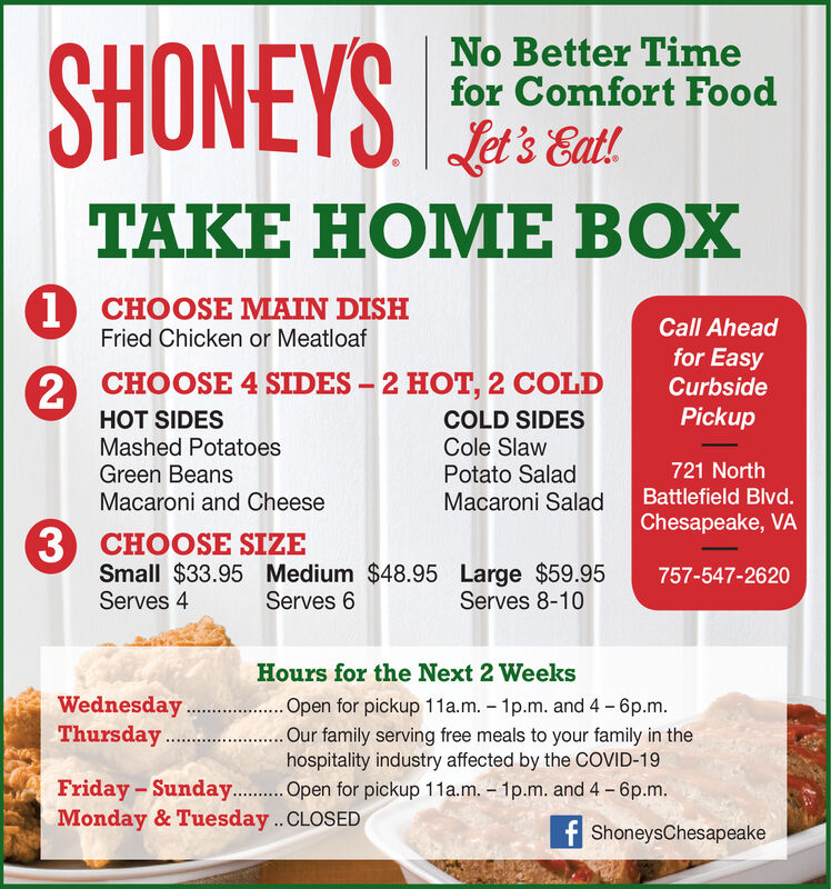 SHONEYSNo Better Timefor Comfort FoodLet's Eat!.TAKE HOME BOX1 CHOOSE MAIN DISHCall Aheadfor EasyCurbsideFried Chicken or Meatloaf2 CHOOSE 4 SIDES  2 HOT, 2 COLDHOT SIDESMashed PotatoesGreen BeansMacaroni and CheesePickupCOLD SIDESCole SlawPotato SaladMacaroni Salad721 NorthBattlefield Blvd.Chesapeake, VA3 CHOOSE SIZESmall $33.95 Medium $48.95 Large $59.95Serves 4757-547-2620Serves 6Serves 8-10Hours for the Next 2 WeeksWednesdayThursday.Open for pickup 11a.m. - 1p.m. and 4 - 6p.m.Our family serving free meals to your family in thehospitality industry affected by the COVID-19Friday - Sunday. .Open for pickup 11a.m.  1p.m. and 4 - 6p.m.Monday & Tuesday..CLOSEDf ShoneysChesapeake SHONEYS No Better Time for Comfort Food Let's Eat!. TAKE HOME BOX 1 CHOOSE MAIN DISH Call Ahead for Easy Curbside Fried Chicken or Meatloaf 2 CHOOSE 4 SIDES  2 HOT, 2 COLD HOT SIDES Mashed Potatoes Green Beans Macaroni and Cheese Pickup COLD SIDES Cole Slaw Potato Salad Macaroni Salad 721 North Battlefield Blvd. Chesapeake, VA 3 CHOOSE SIZE Small $33.95 Medium $48.95 Large $59.95 Serves 4 757-547-2620 Serves 6 Serves 8-10 Hours for the Next 2 Weeks Wednesday Thursday. Open for pickup 11a.m. - 1p.m. and 4 - 6p.m. Our family serving free meals to your family in the hospitality industry affected by the COVID-19 Friday - Sunday. .Open for pickup 11a.m.  1p.m. and 4 - 6p.m. Monday & Tuesday..CLOSED f ShoneysChesapeake