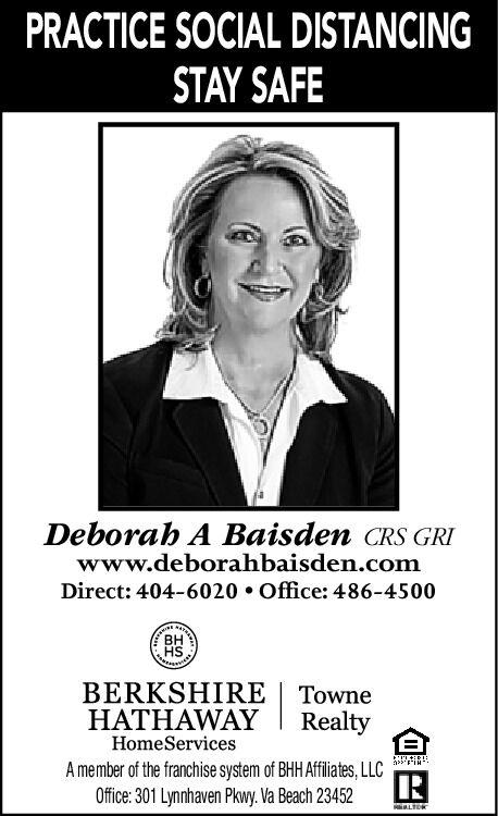 PRACTICE SOCIAL DISTANCINGSTAY SAFEDeborah A Baisden CRS GRIwww.deborahbaisden.comDirect: 404-6020  Office: 486-4500BHHSBERKSHIRE | TowneHATHAWAYRealtyHomeServicesA member of the franchise system of BHH Affliates, LLCOffice: 301 Lynnhaven Pkwy. Va Beach 23452 PRACTICE SOCIAL DISTANCING STAY SAFE Deborah A Baisden CRS GRI www.deborahbaisden.com Direct: 404-6020  Office: 486-4500 BH HS BERKSHIRE | Towne HATHAWAY Realty HomeServices A member of the franchise system of BHH Affliates, LLC Office: 301 Lynnhaven Pkwy. Va Beach 23452