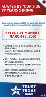 ALWAYS BY YOUR SIDE99 YEARS STRONGAccess your account 24/7 through our digitalservies from the comfort of your home.EFFECTIVE MONDAY,MARCH 23, 2020 LOBBIES WILL BE CLOSED AT ALLBRANCHES(Cuero, Yorktown, Victoria, Kyle &New Braunfels) ALL DIGITAL BANKING SERVICES,ATMS (24 HOURS),AND DRIVE THRUS REMAIN OPEN CUSTOMERS WHO NEED ANAPPOINTMENT SHOULD CALL1-800-342-0679TRUSTTEXAS- BANK - ALWAYS BY YOUR SIDE 99 YEARS STRONG Access your account 24/7 through our digital servies from the comfort of your home. EFFECTIVE MONDAY, MARCH 23, 2020  LOBBIES WILL BE CLOSED AT ALL BRANCHES (Cuero, Yorktown, Victoria, Kyle & New Braunfels)  ALL DIGITAL BANKING SERVICES, ATMS (24 HOURS), AND DRIVE THRUS REMAIN OPEN  CUSTOMERS WHO NEED AN APPOINTMENT SHOULD CALL 1-800-342-0679 TRUST TEXAS - BANK -