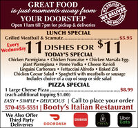 GREAT FOODis just moments away fromYOUR DOORSTEPOpen 11am till 7 pm for pickup & deliveriesDELIVERWE DELIVERWEDELIVERLUNCH SPECIALGrilled Meatball & Scamutz...... $5.95EveryWednesday11 DISHES FOR $11TODAY'S SPECIALChicken Parmigiana  Chicken Francaise  Chicken Marsala Egg-plant Parmigiana  Penne Vodka  Cheese RavioliLinguini Carbonara  Fettuccini Alfredo  Baked ZitiChicken Caesar Salad  Spaghetti with meatballs or sausageIncludes choice of a cup of soup or side saladPIZZA SPECIAL1 Large Cheese Pizza(each additional topping $1.00)EASY  SIMPLE  DELICIOUS   Call to place your order..$8.99570-455-5551   Booty's Italian RestaurantWe Also OfferThird PartyDeliveriesUberEatsGRUBHUBDOORDASHmenufy GREAT FOOD is just moments away from YOUR DOORSTEP Open 11am till 7 pm for pickup & deliveries DELIVER WE DELIVER WE DELIVER LUNCH SPECIAL Grilled Meatball & Scamutz... ... $5.95 Every Wednesday 11 DISHES FOR $11 TODAY'S SPECIAL Chicken Parmigiana  Chicken Francaise  Chicken Marsala Egg- plant Parmigiana  Penne Vodka  Cheese Ravioli Linguini Carbonara  Fettuccini Alfredo  Baked Ziti Chicken Caesar Salad  Spaghetti with meatballs or sausage Includes choice of a cup of soup or side salad PIZZA SPECIAL 1 Large Cheese Pizza (each additional topping $1.00) EASY  SIMPLE  DELICIOUS   Call to place your order ..$8.99 570-455-5551   Booty's Italian Restaurant We Also Offer Third Party Deliveries Uber Eats GRUBHUB DOORDASH menufy