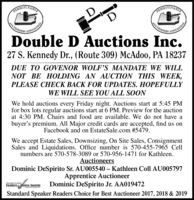 RINNSYIVANINPENNCTIONIERSOCIATIONUCTIONELRDouble D Auctions Inc.27 S. Kennedy D., (Route 309) McAdoo, PA 18237ZATIONDUE TO GOVENOR WOLF'S MANDATE WE WILLNOT BE HOLDING AN AUCTION THIS WEEK,PLEASE CHECK BACK FOR UPDATES. HOPEFULLYWE WILL SEE YOU ALL SOONWe hold auctions every Friday night. Auctions start at 5:45 PMfor box lots regular auctions start at 6 PM. Preview for the auctionat 4:30 PM. Chairs and food are available. We do not have abuyer's premium. All Major credit cards are accepted, find us onFacebook and on EstateSale.com #5479.We accept Estate Sales, Downsizing, On Site Sales, ConsignmentSales and Liquidations. Office number is 570-455-7965 Cellnumbers are 570-578-3089 or 570-956-1471 for Kathleen.AuctioneersDominic DeSpirito Sr. AU005540  Kathleen Coll AU005797Apprentice AuctioneerDominic DeSpirito Jr. AA019472Standard Speaker Readers Choice for Best Auctioneer 2017, 2018 & 2019gantard SonahngReaders choice Awards RINNSYIVANIN PEN NCTIONIERS  OCIATION UCTIONELR Double D Auctions Inc. 27 S. Kennedy D., (Route 309) McAdoo, PA 18237 ZATION DUE TO GOVENOR WOLF'S MANDATE WE WILL NOT BE HOLDING AN AUCTION THIS WEEK, PLEASE CHECK BACK FOR UPDATES. HOPEFULLY WE WILL SEE YOU ALL SOON We hold auctions every Friday night. Auctions start at 5:45 PM for box lots regular auctions start at 6 PM. Preview for the auction at 4:30 PM. Chairs and food are available. We do not have a buyer's premium. All Major credit cards are accepted, find us on Facebook and on EstateSale.com #5479. We accept Estate Sales, Downsizing, On Site Sales, Consignment Sales and Liquidations. Office number is 570-455-7965 Cell numbers are 570-578-3089 or 570-956-1471 for Kathleen. Auctioneers Dominic DeSpirito Sr. AU005540  Kathleen Coll AU005797 Apprentice Auctioneer Dominic DeSpirito Jr. AA019472 Standard Speaker Readers Choice for Best Auctioneer 2017, 2018 & 2019 gantard Sonahng Readers choice Awards