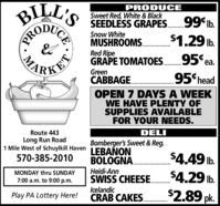 BILL'SPRODUCESweet Red, White & BlackSEEDLESS GRAPES.99 lb.Snow WhiteMUSHROOMS.Red RipeGRAPE TOMATOES.$1.29 lb.ARKES95 ea.GreenCABBAGE.95 headOPEN 7 DAYS A WEEKWE HAVE PLENTY OFSUPPLIES AVAILABLEFOR YOUR NEEDS.Route 443DELILong Run Road1 Mile West of Schuylkill HavenBomberger's Sweet & Reg.LEBAÑONBOLOGNA.Heidi-AnnSWISS CHEESE.570-385-2010$4.49 lb.MONDAY thru SUNDAY$4.29 lb.7:00 a.m. to 9:00 p.m.IcelandicCRAB CAKES.$2.89 pk.Play PA Lottery Here!.................PROCE BILL'S PRODUCE Sweet Red, White & Black SEEDLESS GRAPES.99 lb. Snow White MUSHROOMS. Red Ripe GRAPE TOMATOES. $1.29 lb. ARKES 95 ea. Green CABBAGE. 95 head OPEN 7 DAYS A WEEK WE HAVE PLENTY OF SUPPLIES AVAILABLE FOR YOUR NEEDS. Route 443 DELI Long Run Road 1 Mile West of Schuylkill Haven Bomberger's Sweet & Reg. LEBAÑON BOLOGNA. Heidi-Ann SWISS CHEESE. 570-385-2010 $4.49 lb. MONDAY thru SUNDAY $4.29 lb. 7:00 a.m. to 9:00 p.m. Icelandic CRAB CAKES. $2.89 pk. Play PA Lottery Here! ................. PRO CE