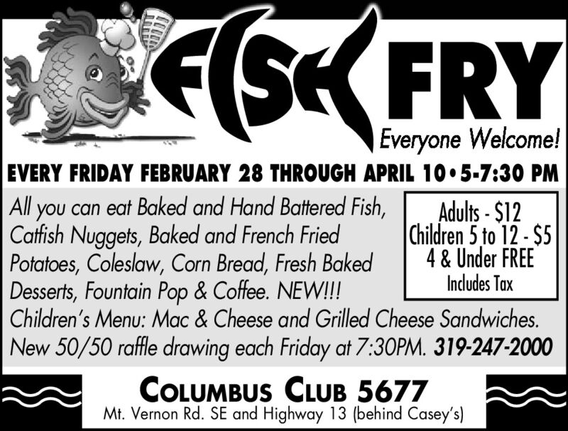 ESK FRYEveryone Welcome!EVERY FRIDAY FEBRUARY 28 THROUGH APRIL 105-7:30 PMAll you can eat Baked and Hand Battered Fish,Catfish Nuggets, Baked and French FriedPotatoes, Coleslaw, Corn Bread, Fresh BakedDesserts, Fountain Pop & Coffee. NEW!!!Children's Menu: Mac & Cheese and Grilled Cheese Sandwiches.Adults - $12Children 5 to 12 - $54 & Under FREEIndludes TaxNew 50/50 raffle drawing each Friday at 7:30PM. 319-247-2000COLUMBUS CLUB 5677Mt. Vernon Rd. SE and Highway 13 (behind Casey's) ESK FRY Everyone Welcome! EVERY FRIDAY FEBRUARY 28 THROUGH APRIL 105-7:30 PM All you can eat Baked and Hand Battered Fish, Catfish Nuggets, Baked and French Fried Potatoes, Coleslaw, Corn Bread, Fresh Baked Desserts, Fountain Pop & Coffee. NEW!!! Children's Menu: Mac & Cheese and Grilled Cheese Sandwiches. Adults - $12 Children 5 to 12 - $5 4 & Under FREE Indludes Tax New 50/50 raffle drawing each Friday at 7:30PM. 319-247-2000 COLUMBUS CLUB 5677 Mt. Vernon Rd. SE and Highway 13 (behind Casey's)