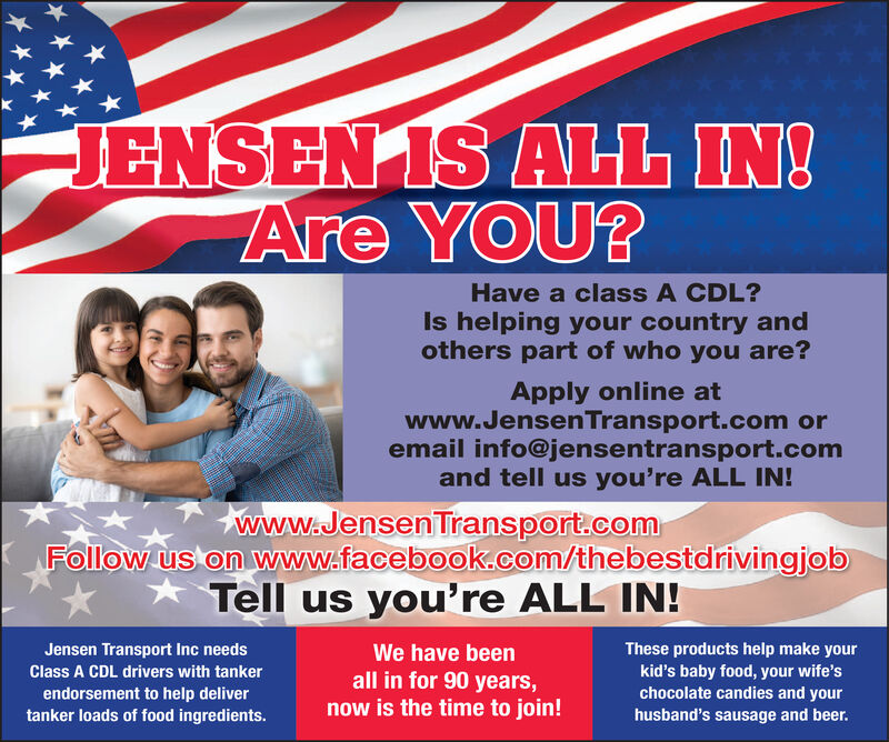 JENSEN IS ALL IN!Are YOU?Have a class A CDL?Is helping your country andothers part of who you are?Apply online atwww.JensenTransport.com oremail info@jensentransport.comand tell us you're ALL IN!www.Jensen Transport.comFollow us on www.facebook.com/thebestdrivingjob* Tell us you're ALL IN!These products help make yourkid's baby food, your wife'schocolate candies and yourhusband's sausage and beer.Jensen Transport Inc needsWe have beenClass A CDL drivers with tankerendorsement to help delivertanker loads of food ingredients.all in for 90 years,now is the time to join! JENSEN IS ALL IN! Are YOU? Have a class A CDL? Is helping your country and others part of who you are? Apply online at www.JensenTransport.com or email info@jensentransport.com and tell us you're ALL IN! www.Jensen Transport.com Follow us on www.facebook.com/thebestdrivingjob * Tell us you're ALL IN! These products help make your kid's baby food, your wife's chocolate candies and your husband's sausage and beer. Jensen Transport Inc needs We have been Class A CDL drivers with tanker endorsement to help deliver tanker loads of food ingredients. all in for 90 years, now is the time to join!