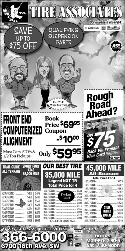 TIRE ASSOCIATES..Daing Business Since 1964FEATURINGHEvolineSAVEUP TO$75 OFFQUALIFYINGsUSPENSIONPARTSASERoughRoadAhead?Free Wi-FIWhile You Wait!FRONT ENDCOMPUTERIZED CouponALIGNMENTBookPrice $6995We're With You For EveryBump and TuGet-$1000Most Cars, SUVS &1/2 Ton Pickups.Only $599515 Back Via PrepaidVisa CardTRAIL GUIDE SPORT FURY OUR BEST TIRE 45,000 MILEALL TERRAINAT4S55,00 MILE 85,000 MILE AÍL-SeasonLegend NXT TRTotal Price for 4Total Price For 4185/65RI4195/70R14.195/65RIS205/60R15$253$267S282$287$322$404$432.$465 205/7OR15$389 215/70R15.$411 205/55RI6$455 215/6ORI6$502$472S503 225/60RI6215/60RI7.195/6ORI5.$451 | $479 215/65R16.P235/75R15.P235/70R16.P245/65RI7P245/75R16 :P265/70R16P265/75R16P265/7OR17P275/65R18Free RoadHazard$304.$304205/65RI5..$58 $492 225/65R16$511 | $553235/65R16$325215/60R16$491 $531 225/60R16$290STEELBELTEDRADIAL$524 $562 215/60R17..$318$539 $572 225/55R17$551 $589$608 | S665225/50R16.S318225/60R17235/60RI7.CALL FOR YOUR SIZES315$344wwW.TIKEASSOCIATES.COMOWING SERVICE VAILABLEVISA366-60006700 16th Ave. SWPRICES PLUS SALES TAXHOURS:Mon-Fri: 7:30-5LIKEUS ONSat: 7:30-Noon TIRE ASSOCIATES .. Daing Business Since 1964 FEATURING HEvoline SAVE UP TO $75 OFF QUALIFYING sUSPENSION PARTS ASE Rough Road Ahead? Free Wi-FI While You Wait! FRONT END COMPUTERIZED Coupon ALIGNMENT Book Price $6995 We're With You For Every Bump and Tu Get -$1000 Most Cars, SUVS & 1/2 Ton Pickups. Only $5995 15 Back Via Prepaid Visa Card TRAIL GUIDE SPORT FURY OUR BEST TIRE 45,000 MILE ALL TERRAIN AT4S 55,00 MILE 85,000 MILE AÍL-Season Legend NXT TR Total Price for 4 Total Price For 4 185/65RI4 195/70R14. 195/65RIS 205/60R15 $253 $267 S282 $287 $322 $404 $432 .$465 205/7OR15 $389 215/70R15. $411 205/55RI6 $455 215/6ORI6 $502 $472 S503 225/60RI6 215/60RI7. 195/6ORI5. $451 | $479 215/65R16. P235/75R15. P235/70R16. P245/65RI7 P245/75R16 : P265/70R16 P265/75R16 P265/7OR17 P275/65R18 Free Road Hazard $304 .$304 205/65RI5 ..$58 $492 225/65R16 $511 | $553 235/65R16 $325 215/60R16 $