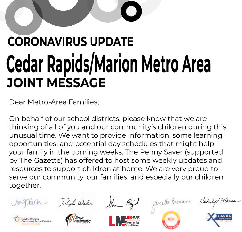 CORONAVIRUS UPDATECedar Rapids/Marion Metro AreaJOINT MESSAGEDear Metro-Area Families,On behalf of our school districts, please know that we arethinking of all of you and our community's children during thisunusual time. We want to provide information, some learningopportunities, and potential day schedules that might helpyour family in the coming weeks. The Penny Saver (supportedby The Gazette) has offered to host some weekly updates andresources to support children at home. We are very proud toserve our community, our families, and especially our childrentogether.Dagh WubBrouuerXAVIERCa SchooCollegeCommunityLMLINN-MARCommunitySchool DistrictCedar RopidsCommunity School DistrictSchool District CORONAVIRUS UPDATE Cedar Rapids/Marion Metro Area JOINT MESSAGE Dear Metro-Area Families, On behalf of our school districts, please know that we are thinking of all of you and our community's children during this unusual time. We want to provide information, some learning opportunities, and potential day schedules that might help your family in the coming weeks. The Penny Saver (supported by The Gazette) has offered to host some weekly updates and resources to support children at home. We are very proud to serve our community, our families, and especially our children together. Dagh Wub Brouuer XAVIER Ca Schoo College Community LM LINN-MAR Community School District Cedar Ropids Community School District School District