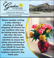 TheardensOf Cedar Rapids5710 Dean Rd. Sw  Cedar Rapids, IA 52404Assisted Living, Memory Care,Long Term/Skilled Care, Out Patient TherapyAll in one community.Please consider writinga note, sharing adrawing, or sending/dropping off flowers forour residents who maybe feeling lonely duringthis time. We haverestricted visitors andactivities to ensure thesafety and well-being ofour elderly communityfrom COVID-19. Even thesmallest gestures canbrighten someone's day.Thank you! The ardens Of Cedar Rapids 5710 Dean Rd. Sw  Cedar Rapids, IA 52404 Assisted Living, Memory Care, Long Term/Skilled Care, Out Patient Therapy All in one community. Please consider writing a note, sharing a drawing, or sending/ dropping off flowers for our residents who may be feeling lonely during this time. We have restricted visitors and activities to ensure the safety and well-being of our elderly community from COVID-19. Even the smallest gestures can brighten someone's day. Thank you!