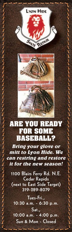 Lvon HIDEREPAIRSHOEARE YOU READYFOR SOMEBASEBALL?Bring your glove ormitt to Lyon Hide. Wecan restring and restoreit for the new season!1100 Blairs Ferry Rd. N.E.Cedar Rapids(next to East Side Target)319-289-8079Tues-Fri.,10:30 a.m. - 6:30 p.m.Sat.,10:00 a.m. - 4:00 p.m.Sun & Mon - Closed Lvon HIDE REPAIR SHOE ARE YOU READY FOR SOME BASEBALL? Bring your glove or mitt to Lyon Hide. We can restring and restore it for the new season! 1100 Blairs Ferry Rd. N.E. Cedar Rapids (next to East Side Target) 319-289-8079 Tues-Fri., 10:30 a.m. - 6:30 p.m. Sat., 10:00 a.m. - 4:00 p.m. Sun & Mon - Closed