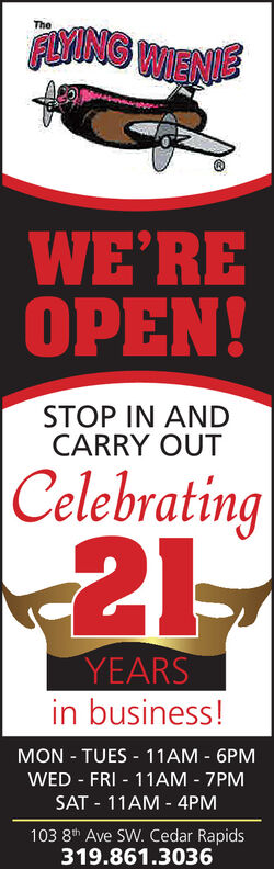FOING WIENETheWE'REOPEN!STOP IN ANDCARRY OUTCelebratingYEARSin business!MON - TUES - 11AM - 6PMWED - FRI - 11AM - 7PMSAT - 11AM - 4PM103 8th Ave SW. Cedar Rapids319.861.3036 FOING WIENE The WE'RE OPEN! STOP IN AND CARRY OUT Celebrating YEARS in business! MON - TUES - 11AM - 6PM WED - FRI - 11AM - 7PM SAT - 11AM - 4PM 103 8th Ave SW. Cedar Rapids 319.861.3036