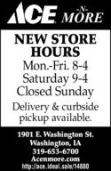 ACE MORE-N-NEW STOREHOURSMon.-Fri. 8-4Saturday 9-4Closed SundayDelivery & curbsidepickup available.1901 E. Washington St.Washington, IA319-653-6700Acenmore.comhttp://ace.ideal.sale/14880 ACE MORE -N- NEW STORE HOURS Mon.-Fri. 8-4 Saturday 9-4 Closed Sunday Delivery & curbside pickup available. 1901 E. Washington St. Washington, IA 319-653-6700 Acenmore.com http://ace.ideal.sale/14880