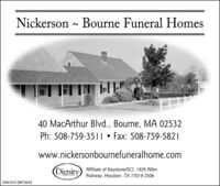 Nickerson - Bourne Funeral Homes40 MacArthur Blvd., Bourne, MA 02532Ph: 508-759-35||  Fax: 508-759-5821www.nickersonbournefuneralhome.com(DignityAffiliate of Keystone/SCI, 1929 AllenParkway, Houston, TX 77019-2506NW-CN13872652 Nickerson - Bourne Funeral Homes 40 MacArthur Blvd., Bourne, MA 02532 Ph: 508-759-35||  Fax: 508-759-5821 www.nickersonbournefuneralhome.com (Dignity Affiliate of Keystone/SCI, 1929 Allen Parkway, Houston, TX 77019-2506 NW-CN13872652