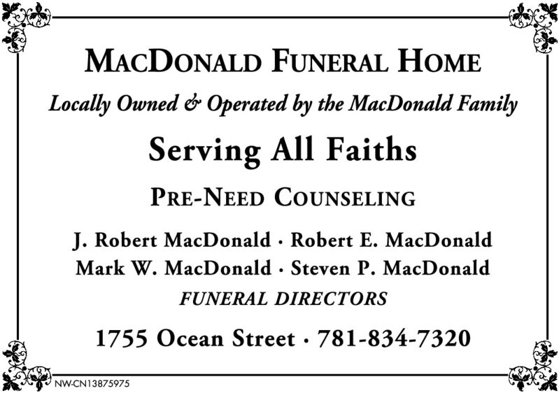 MACDONALD FUNERAL HOMELocally Owned & Operated by the MacDonald FamilyServing All FaithsPRE-NEED COUNSELINGJ. Robert MacDonald Robert E. MacDonaldMark W. MacDonald Steven P. MacDonaldFUNERAL DIRECTORS1755 Ocean Street 781-834-7320NW-CN13875975 MACDONALD FUNERAL HOME Locally Owned & Operated by the MacDonald Family Serving All Faiths PRE-NEED COUNSELING J. Robert MacDonald Robert E. MacDonald Mark W. MacDonald Steven P. MacDonald FUNERAL DIRECTORS 1755 Ocean Street 781-834-7320 NW-CN13875975