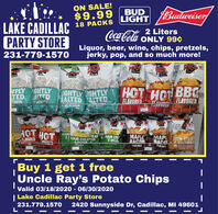 ON SALE!$9.99BUDLIGHTBudweiserLAKE CADILLACPARTY STORE18 PACKSCoca-Cola2 LitersONLY 99¢Liquor, beer, wine, chips, pretzels,jerky, pop, and so much more!231-779-1570RayCIDLA RERE2.292.29IPLY IGHTLYTED GALTEDIGHTLY LIGHTLYSALTED SALTEDHOT HOHOTBBC CORNTOOPCONFLAVOREDAL FLAVORED$13161.3$1.33HOT HOTFLAVOREDSDUR&C SOUR CREAMONOUPSDUR CRIREANMAPLERACONMAP SOUR CREABACOFLAN DRE&ONIOTUonrnTUILLYFLAV DREDLLY & A ITIFICIAFLAVOE EDOLI CHE.Buy 1 get 1 freeUncle Ray's Potato ChipsValid 03/18/2020 - 06/30/2020| Lake Cadillac Party Store231.779.15702420 Sunnyside Dr, Cadillac, MI 49601 ON SALE! $9.99 BUD LIGHT Budweiser LAKE CADILLAC PARTY STORE 18 PACKS Coca-Cola 2 Liters ONLY 99¢ Liquor, beer, wine, chips, pretzels, jerky, pop, and so much more! 231-779-1570 Ray CIDLA RERE 2.29 2.29 IPLY IGHTLY TED GALTED IGHTLY LIGHTLY SALTED SALTED HOT HO HOTBBC   CORN TOOPCON FLAVORED AL FLAVORED $131 61.3 $1.33 HOT HOT FLAVORED SDUR &C SOUR CREAMON OUP SDUR CRI REAN MAPLE RACON MAP SOUR CREA BACO FLAN DRE &ONIO TUonrn TUILLY FLAV DRED LLY & A ITIFICIA FLAVOE ED OLI CHE . Buy 1 get 1 free Uncle Ray's Potato Chips Valid 03/18/2020 - 06/30/2020 | Lake Cadillac Party Store 231.779.1570 2420 Sunnyside Dr, Cadillac, MI 49601